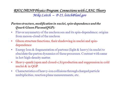 RHIC/HENP Physics Program: Connections with LANL Theory Mike Leitch – P-25, Parton structure, modification in nuclei, spin-dependence and.