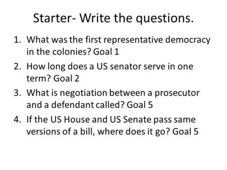 Starter- Write the questions. 1.What was the first representative democracy in the colonies? Goal 1 2.How long does a US senator serve in one term? Goal.