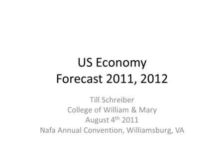 US Economy Forecast 2011, 2012 Till Schreiber College of William & Mary August 4 th 2011 Nafa Annual Convention, Williamsburg, VA.