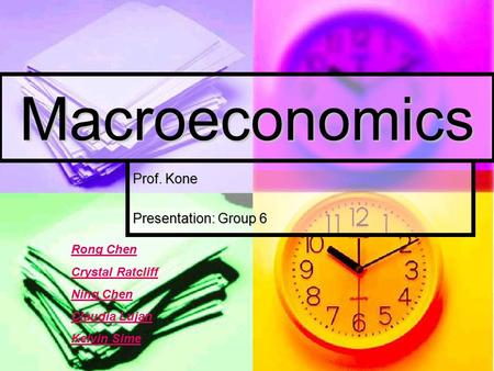 Macroeconomics Prof. Kone Presentation: Group 6 Rong Chen Crystal Ratcliff Ning Chen Claudia Lujan Kelvin Sime.