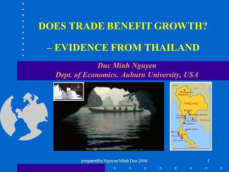 Prepared by Nguyen Minh Duc 20061 DOES TRADE BENEFIT GROWTH? – EVIDENCE FROM THAILAND Duc Minh Nguyen Dept. of Economics, Auburn University, USA.