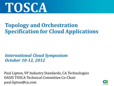 TOSCA Topology and Orchestration Specification for Cloud Applications International Cloud Symposium October 10-12, 2012 Paul Lipton, VP Industry Standards,