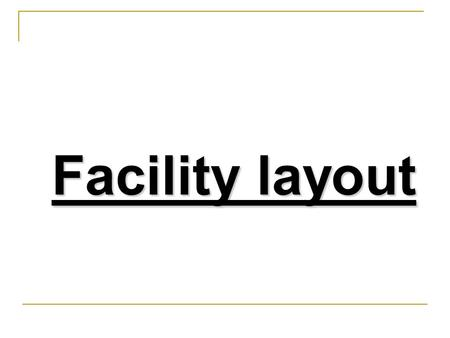 Facility layout 2 Contents 1- What is Facility layout? 2- Importance of layout decision. 3- Characteristics of a good layout 4- Types of manufacturing.