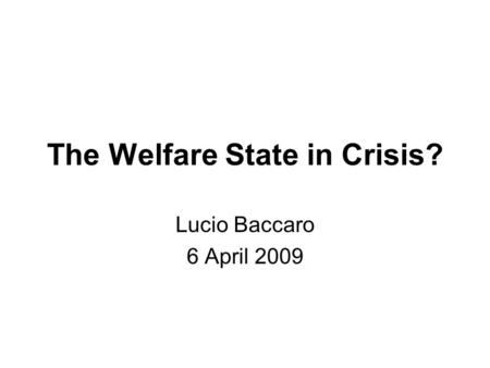 The Welfare State in Crisis? Lucio Baccaro 6 April 2009.