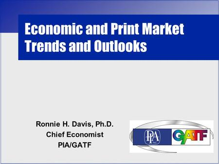 Economic and Print Market Trends and Outlooks Ronnie H. Davis, Ph.D. Chief Economist PIA/GATF.