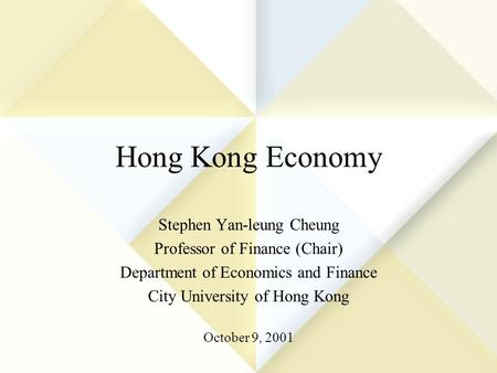 Hong Kong Economy Stephen Yan-leung Cheung Professor of Finance (Chair) Department of Economics and Finance City University of Hong Kong October 9, 2001.