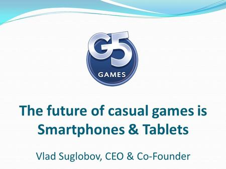 The future of casual games is Smartphones & Tablets Vlad Suglobov, CEO & Co-Founder.