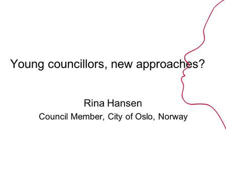 Young councillors, new approaches? Rina Hansen Council Member, City of Oslo, Norway.