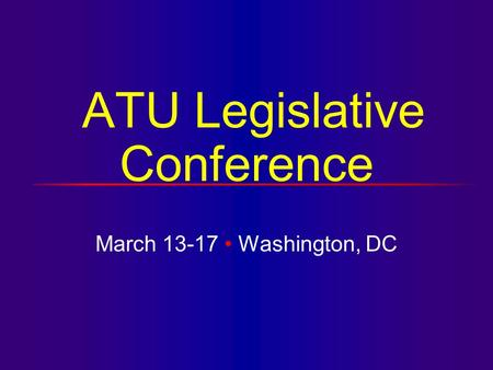 ATU Legislative Conference March 13-17 Washington, DC.