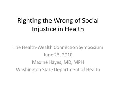 Righting the Wrong of Social Injustice in Health The Health-Wealth Connection Symposium June 23, 2010 Maxine Hayes, MD, MPH Washington State Department.