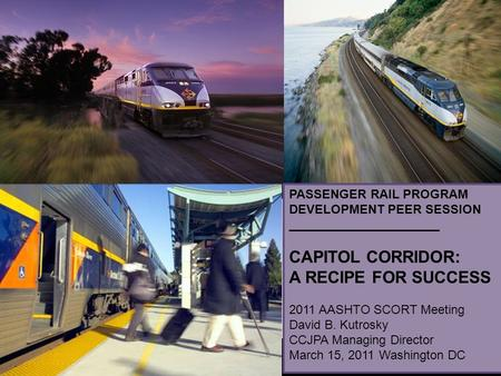 PASSENGER RAIL PROGRAM DEVELOPMENT PEER SESSION ______________________ CAPITOL CORRIDOR: A RECIPE FOR SUCCESS 2011 AASHTO SCORT Meeting David B. Kutrosky.