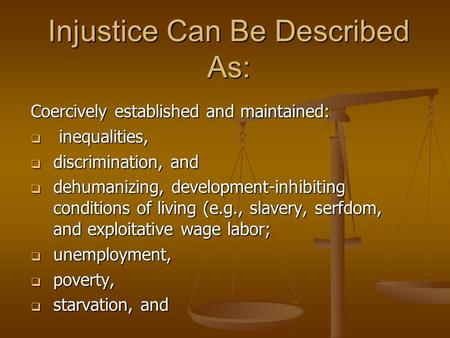 Injustice Can Be Described As: Coercively established and maintained:  inequalities,  discrimination, and  dehumanizing, development-inhibiting conditions.