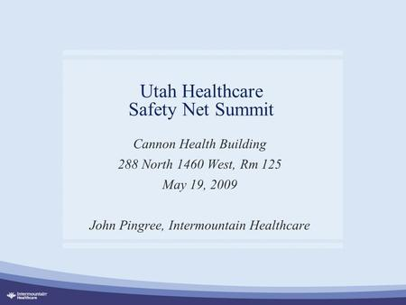 Utah Healthcare Safety Net Summit Cannon Health Building 288 North 1460 West, Rm 125 May 19, 2009 John Pingree, Intermountain Healthcare.