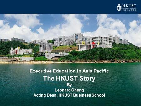 1 Executive Education in Asia Pacific The HKUST Story By Leonard Cheng Acting Dean, HKUST Business School.