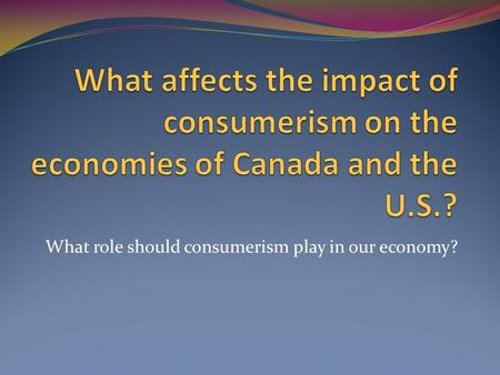 What role should consumerism play in our economy?.