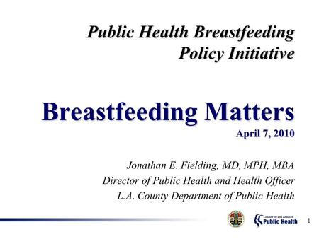 1 Jonathan E. Fielding, MD, MPH, MBA Director of Public Health and Health Officer L.A. County Department of Public Health Public Health Breastfeeding Policy.
