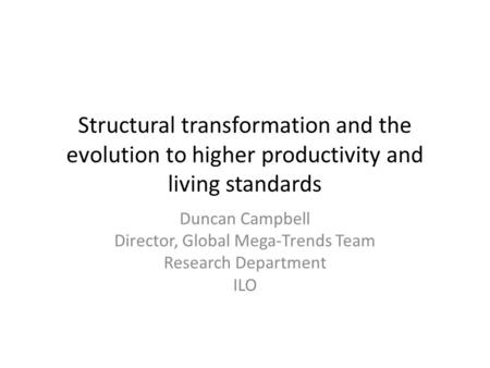 Structural transformation and the evolution to higher productivity and living standards Duncan Campbell Director, Global Mega-Trends Team Research Department.