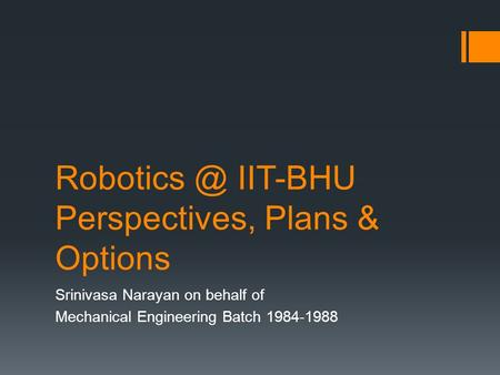IIT-BHU Perspectives, Plans & Options Srinivasa Narayan on behalf of Mechanical Engineering Batch 1984-1988.