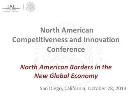 North American Competitiveness and Innovation Conference North American Borders in the New Global Economy San Diego, California, October 28, 2013.