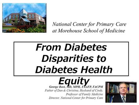 From Diabetes Disparities to Diabetes Health Equity George Rust, MD, MPH, FAAFP, FACPM Father of Dan & Christina, Husband of Cindy, Professor of Family.