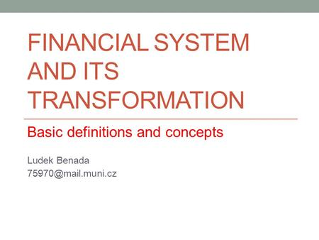 FINANCIAL SYSTEM AND ITS TRANSFORMATION Basic definitions and concepts Ludek Benada