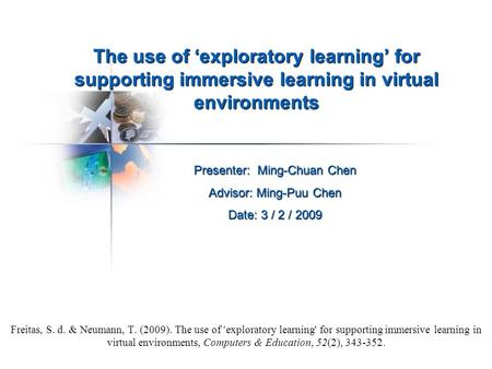 The use of 'exploratory learning' for supporting immersive learning in virtual environments Freitas, S. d. & Neumann, T. (2009). The use of ' exploratory.