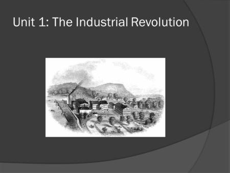Unit 1: The Industrial Revolution. The Industrial Revolution  A period of economic growth with an increased use of machines. This led to less farming.