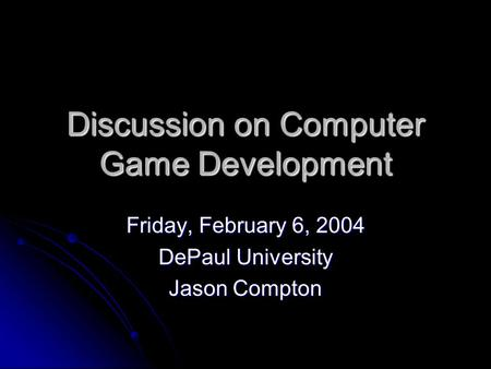 Discussion on Computer Game Development Friday, February 6, 2004 DePaul University Jason Compton.