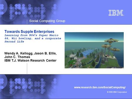 Social Computing Group © 2006 IBM Corporation www.research.ibm.com/SocialComputing/ Towards Supple Enterprises Learning from N64's Super Mario 64, Wii.