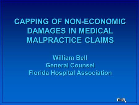 CAPPING OF NON-ECONOMIC DAMAGES IN MEDICAL MALPRACTICE CLAIMS William Bell General Counsel Florida Hospital Association.