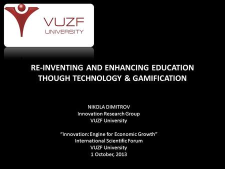 "RE-INVENTING AND ENHANCING EDUCATION THOUGH TECHNOLOGY & GAMIFICATION NIKOLA DIMITROV Innovation Research Group VUZF University ""Innovation: Engine for."