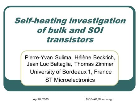 April 8, 2005MOS-AK, Strasbourg Self-heating investigation of bulk and SOI transistors Pierre-Yvan Sulima, Hélène Beckrich, Jean Luc Battaglia, Thomas.
