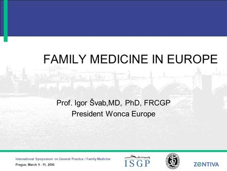 International Symposium on General Practice / Family Medicine Prague, March 9 - 11, 2006 FAMILY MEDICINE IN EUROPE Prof. Igor Švab,MD, PhD, FRCGP President.