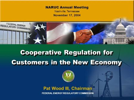 Cooperative Regulation for Customers in the New Economy Pat Wood III, Chairman FEDERAL ENERGY REGULATORY COMMISSION NARUC Annual Meeting Nashville, Tennessee.