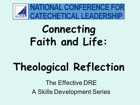 Connecting Faith and Life: Theological Reflection The Effective DRE A Skills Development Series.