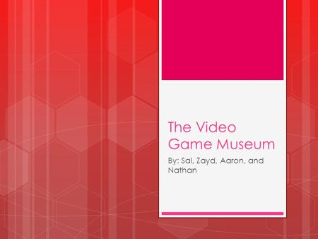The Video Game Museum By: Sai, Zayd, Aaron, and Nathan.