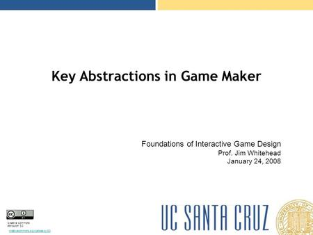 Creative Commons Attribution 3.0 creativecommons.org/licenses/by/3.0 Key Abstractions in Game Maker Foundations of Interactive Game Design Prof. Jim Whitehead.