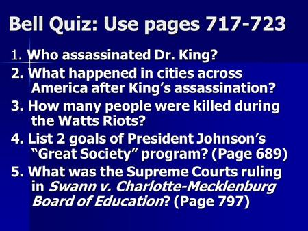 Bell Quiz: Use pages 717-723 1. Who assassinated Dr. King? 2. What happened in cities across America after King's assassination? 3. How many people were.