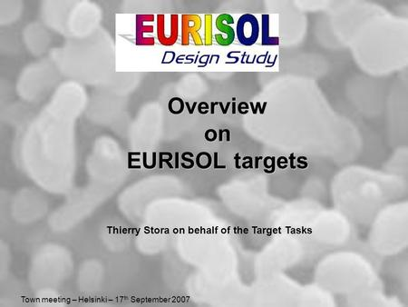Town meeting – Helsinki – 17 th September 2007 Overview on EURISOL targets Thierry Stora on behalf of the Target Tasks.