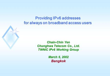 Chain-Chin Yen Chunghwa Telecom Co., Ltd. TWNIC IPv6 Working Group March 6, 2002 Bangkok Providing IPv6 addresses for always on broadband access users.
