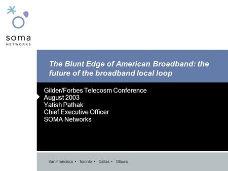 San Francisco Toronto Dallas Ottawa The Blunt Edge of American Broadband: the future of the broadband local loop Gilder/Forbes Telecosm Conference August.