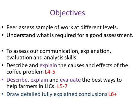 Objectives Peer assess sample of work at different levels. Understand what is required for a good assessment. To assess our communication, explanation,