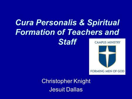 Cura Personalis & Spiritual Formation of Teachers and Staff Christopher Knight Jesuit Dallas.