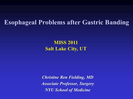 Esophageal Problems after Gastric Banding Christine Ren Fielding, MD Associate Professor, Surgery NYU School of Medicine MISS 2011 Salt Lake City, UT.
