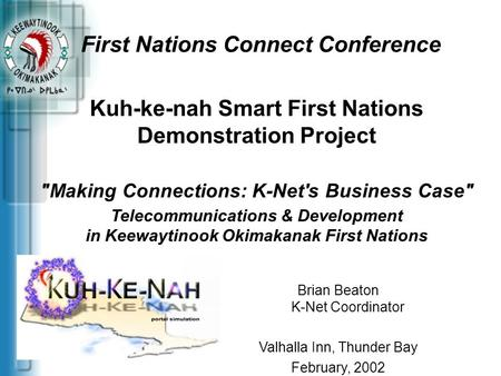 First Nations Connect Conference Brian Beaton K-Net Coordinator Valhalla Inn, Thunder Bay February, 2002 Kuh-ke-nah Smart First Nations Demonstration Project.