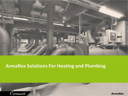 Armaflex Solutions For Heating and Plumbing. Heating and Plumbing 2 Insulation main target: Limit heat losses (energy savings) Noise control Condensation.