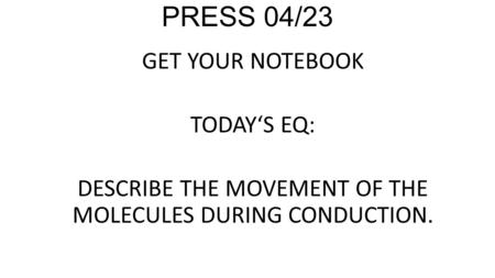 PRESS 04/23 GET YOUR NOTEBOOK TODAY'S EQ: DESCRIBE THE MOVEMENT OF THE MOLECULES DURING CONDUCTION.