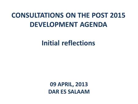 CONSULTATIONS ON THE POST 2015 DEVELOPMENT AGENDA Initial reflections 09 APRIL, 2013 DAR ES SALAAM.