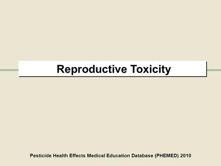 Reproductive Toxicity Pesticide Health Effects Medical Education Database (PHEMED) 2010.
