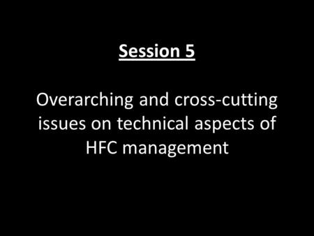 Session 5 Overarching and cross-cutting issues on technical aspects of HFC management.